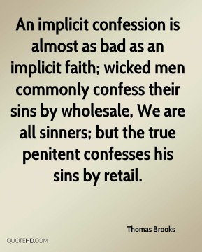 Thomas Brooks  - An implicit confession is almost as bad as an implicit faith; wicked men commonly confess their sins by wholesale, We are all sinners; but the true penitent confesses his sins by retail.