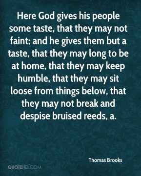 Thomas Brooks  - Here God gives his people some taste, that they may not faint; and he gives them but a taste, that they may long to be at home, that they may keep humble, that they may sit loose from things below, that they may not break and despise bruised reeds, a.