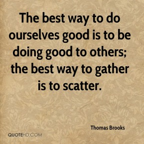 Thomas Brooks - The best way to do ourselves good is to be doing good to others; the best way to gather is to scatter.