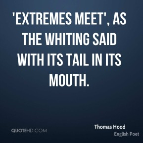 Thomas Hood - 'Extremes meet', as the whiting said with its tail in its mouth.