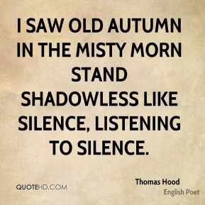 I saw old Autumn in the misty morn stand shadowless like silence, listening to silence.