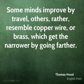 Thomas Hood - Some minds improve by travel, others, rather, resemble copper wire, or brass, which get the narrower by going farther.