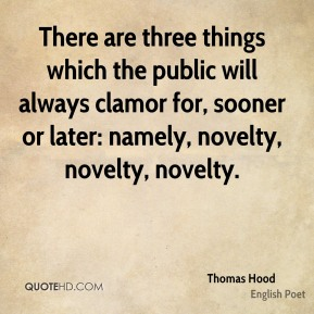 Thomas Hood - There are three things which the public will always clamor for, sooner or later: namely, novelty, novelty, novelty.