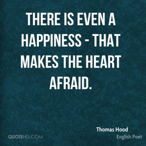 There is even a happiness - that makes the heart afraid.