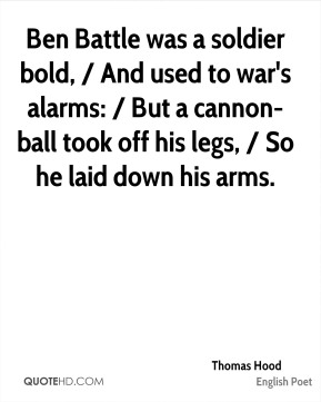 Thomas Hood  - Ben Battle was a soldier bold, / And used to war's alarms: / But a cannon-ball took off his legs, / So he laid down his arms.