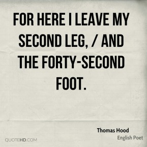 Thomas Hood  - For here I leave my second leg, / And the Forty-second Foot.