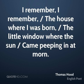 Thomas Hood  - I remember, I remember, / The house where I was born, / The little window where the sun / Came peeping in at morn.