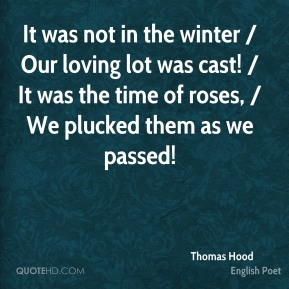 Thomas Hood  - It was not in the winter / Our loving lot was cast! / It was the time of roses, / We plucked them as we passed!