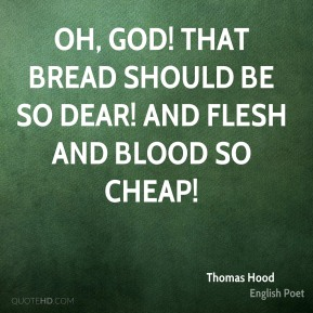 Thomas Hood  - Oh, God! that bread should be so dear! And flesh and blood so cheap!
