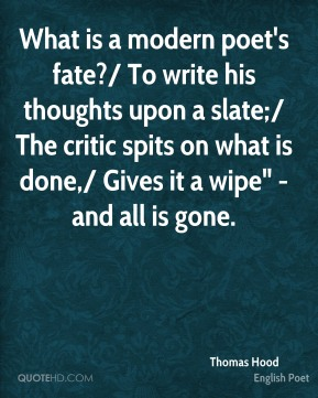 "Thomas Hood  - What is a modern poet's fate?/ To write his thoughts upon a slate;/ The critic spits on what is done,/ Gives it a wipe"" - and all is gone."