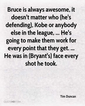 Tim Duncan  - Bruce is always awesome, it doesn't matter who (he's defending), Kobe or anybody else in the league, ... He's going to make them work for every point that they get. ... He was in (Bryant's) face every shot he took.