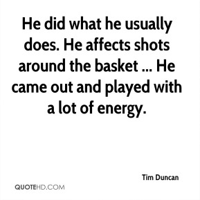 Tim Duncan  - He did what he usually does. He affects shots around the basket ... He came out and played with a lot of energy.