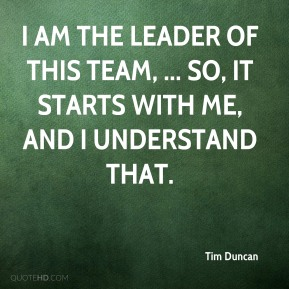 Tim Duncan  - I am the leader of this team, ... So, it starts with me, and I understand that.