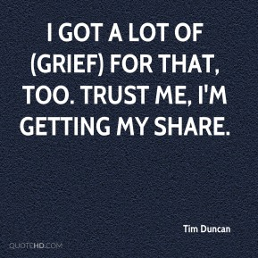 Tim Duncan  - I got a lot of (grief) for that, too. Trust me, I'm getting my share.