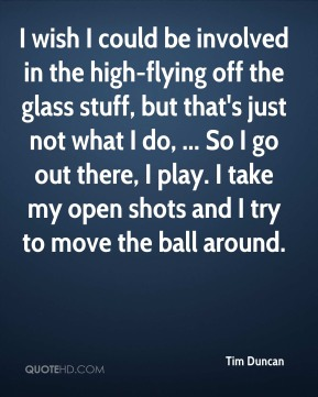 Tim Duncan  - I wish I could be involved in the high-flying off the glass stuff, but that's just not what I do, ... So I go out there, I play. I take my open shots and I try to move the ball around.