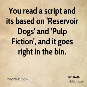 Tim Roth - You read a script and its based on 'Reservoir Dogs' and 'Pulp Fiction', and it goes right in the bin.