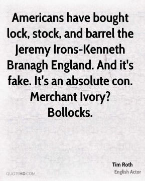 Americans have bought lock, stock, and barrel the Jeremy Irons-Kenneth Branagh England. And it's fake. It's an absolute con. Merchant Ivory? Bollocks.