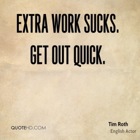 Tim Roth  - Extra work sucks. Get out quick.