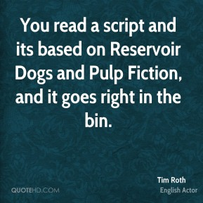 Tim Roth  - You read a script and its based on Reservoir Dogs and Pulp Fiction, and it goes right in the bin.