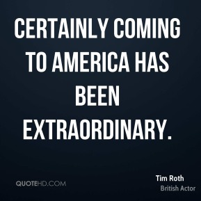 Tim Roth - Certainly coming to America has been extraordinary.