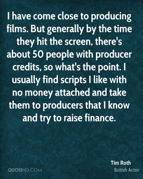 Tim Roth - I have come close to producing films. But generally by the time they hit the screen, there's about 50 people with producer credits, so what's the point. I usually find scripts I like with no money attached and take them to producers that I know and try to raise finance.