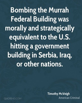 Timothy McVeigh - Bombing the Murrah Federal Building was morally and strategically equivalent to the U.S. hitting a government building in Serbia, Iraq, or other nations.