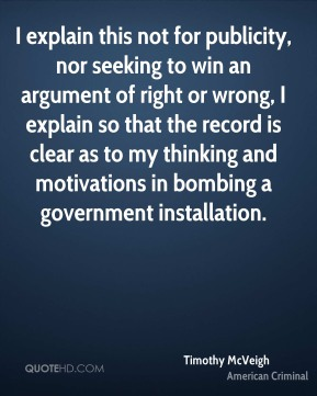 Timothy McVeigh - I explain this not for publicity, nor seeking to win an argument of right or wrong, I explain so that the record is clear as to my thinking and motivations in bombing a government installation.