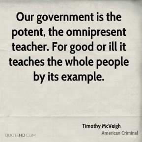 Timothy McVeigh - Our government is the potent, the omnipresent teacher. For good or ill it teaches the whole people by its example.