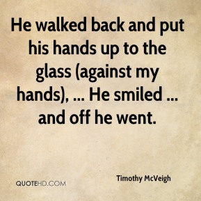 Timothy McVeigh  - He walked back and put his hands up to the glass (against my hands), ... He smiled ... and off he went.