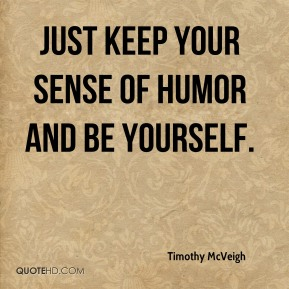 just keep your sense of humor and be yourself.