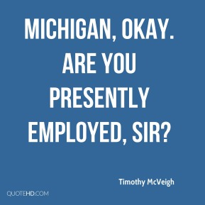 Michigan, okay. Are you presently employed, sir?