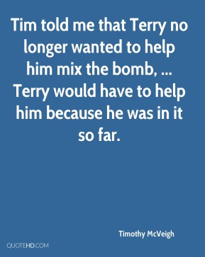 Tim told me that Terry no longer wanted to help him mix the bomb, ... Terry would have to help him because he was in it so far.