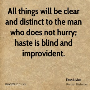 All things will be clear and distinct to the man who does not hurry; haste is blind and improvident.