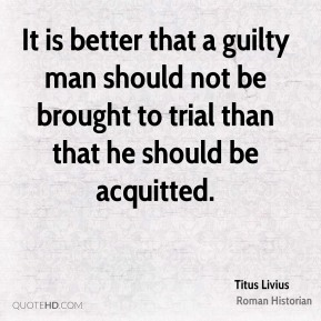 It is better that a guilty man should not be brought to trial than that he should be acquitted.