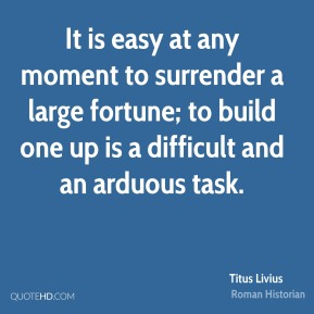 It is easy at any moment to surrender a large fortune; to build one up is a difficult and an arduous task.