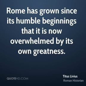 Titus Livius - Rome has grown since its humble beginnings that it is now overwhelmed by its own greatness.
