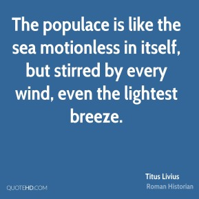 Titus Livius - The populace is like the sea motionless in itself, but stirred by every wind, even the lightest breeze.