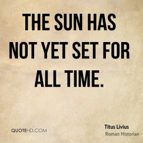 Titus Livius - The sun has not yet set for all time.