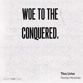 Woe to the conquered.