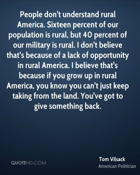 Tom Vilsack - People don't understand rural America. Sixteen percent of our population is rural, but 40 percent of our military is rural. I don't believe that's because of a lack of opportunity in rural America. I believe that's because if you grow up in rural America, you know you can't just keep taking from the land. You've got to give something back.