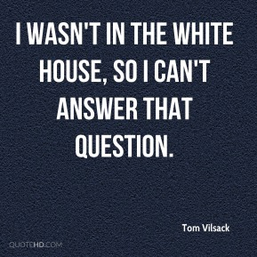 Tom Vilsack  - I wasn't in the White House, so I can't answer that question.