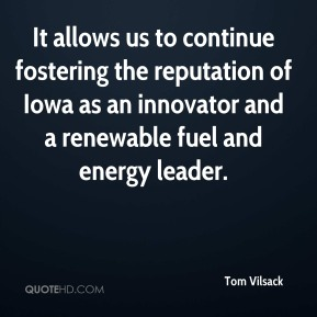 Tom Vilsack  - It allows us to continue fostering the reputation of Iowa as an innovator and a renewable fuel and energy leader.