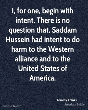 Tommy Franks - I, for one, begin with intent. There is no question that, Saddam Hussein had intent to do harm to the Western alliance and to the United States of America.