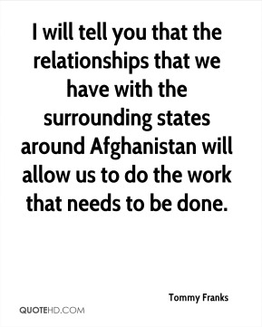 Tommy Franks  - I will tell you that the relationships that we have with the surrounding states around Afghanistan will allow us to do the work that needs to be done.
