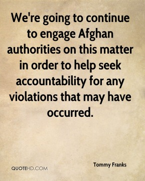 Tommy Franks  - We're going to continue to engage Afghan authorities on this matter in order to help seek accountability for any violations that may have occurred.