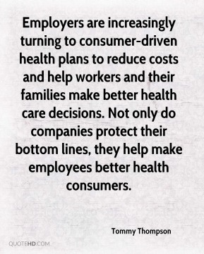 Tommy Thompson  - Employers are increasingly turning to consumer-driven health plans to reduce costs and help workers and their families make better health care decisions. Not only do companies protect their bottom lines, they help make employees better health consumers.