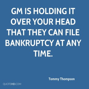 Tommy Thompson  - GM is holding it over your head that they can file bankruptcy at any time.