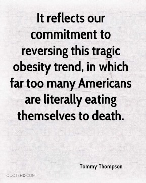 Tommy Thompson  - It reflects our commitment to reversing this tragic obesity trend, in which far too many Americans are literally eating themselves to death.