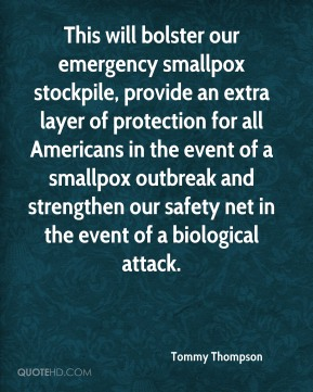 Tommy Thompson  - This will bolster our emergency smallpox stockpile, provide an extra layer of protection for all Americans in the event of a smallpox outbreak and strengthen our safety net in the event of a biological attack.