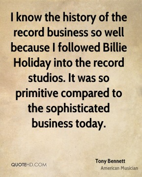 Tony Bennett - I know the history of the record business so well because I followed Billie Holiday into the record studios. It was so primitive compared to the sophisticated business today.